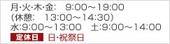 平日9:00〜18:30(休憩13:00〜14:30)水・土 9:00〜13:00定休日 日・祝祭日